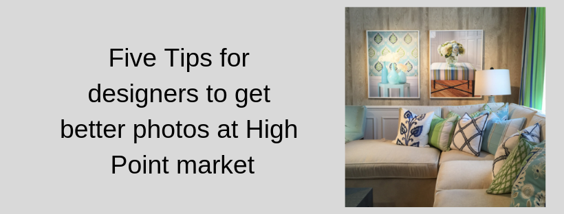 Five Tips for designers to get the best photos at High Point Market